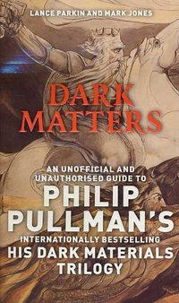 Dark Matters : An Unofficial And Unauthorised Guide To Philip Pullman's Dark Materials Trilogy