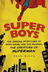 Super Boys : The Amazing Adventures of Jerry Siegel and Joe Shuster--The Creators of Superman