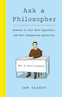 Ask a Philosopher: Answers to Your Most Important and Most Unexpected Questions