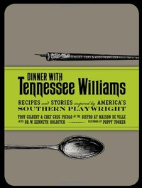Dinner With Tennessee Williams : Recipes and Stories Inspired by America's Southern Playwright