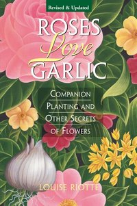 Roses Love Garlic : Companion Planting and Other Secrets of Flowers