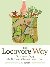 Locavore Way : Discover and Enjoy The Pleasures of Locally Grown Food
