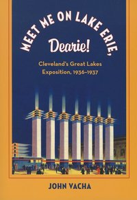 Meet Me on Lake Erie, Dearie! : Cleveland's Great Lakes Exposition, 1936-1937
