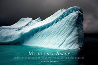 Melting Away : A Ten-Year Journey Through Our Endangered Polar Regions