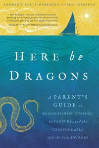 Here Be Dragons : A Parent?s Guide to Rediscovering Purpose, Adventure, and the Unfathomable Joy of the Journey
