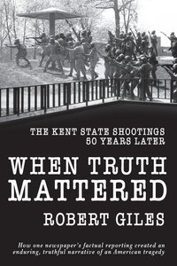 WHEN TRUTH MATTERED: THE KENT STATE SHOOTINGS 50 YEARS LATER