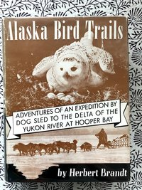 Alaska Bird Trails: Adventures of an Expedition by Dog Sled to the Delta of the Yukon River at Hooper Bay