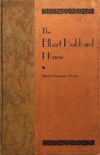 Elbert Hubbard I Knew: An Intimate Biography from the Heart and Pen of His Sister