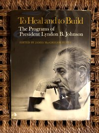 To Heal and to Build: The Programs of President Lyndon B. Johnson (Signed 1st edition)