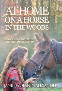 At Home on a Horse in the Woods A Journety into Living Your Ultimate Dream